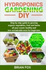 Hydroponics Gardening DIY: Step by step guide to growing organic vegetables, fruit and herbs all year round, healthy and eco-sustainable even for Cover Image