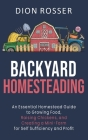 Backyard Homesteading: An Essential Homestead Guide to Growing Food, Raising Chickens, and Creating a Mini-Farm for Self Sufficiency and Prof Cover Image