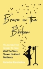 Brave in the Broken: My Journey from Despair to Hope: What the Stars Showed Me About Resilience Cover Image