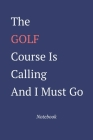 The Golf Course Is Calling And I Must Go: Notebook Cover Image