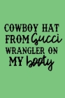 COWBOY HAT FROM gucci WRANGLER ON MY booty: Lined Notebook, 110 Pages -Fun Old Town Road Quote on Green Matte Soft Cover, 6X9 Journal for women men bo Cover Image