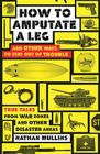 How to Amputate a Leg and Other Ways to Stay Out of Trouble: True Tales from War Zones and Other Disaster Areas Cover Image