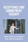 Acceptance And Commitment Therapy: Killer Actions To Boost Your Self-Confidence: Understanding What Anxiety Feels Like Cover Image
