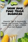 Grow Your Food Truck Business: Essential Tips To Successfully Manage And Increase Your Sales, Learn How To Start A Mobile Food Cart Business: Mobile Cover Image