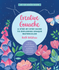 Creative Gouache: A Beginner's Step-by-Step Guide to Creating Vibrant Paintings with Opaque Watercolor & Mixed Media (Art for Modern Makers) Cover Image