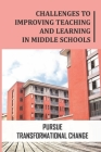 Challenges To Improving Teaching And Learning In Middle Schools: Pursue Transformational Change: Lead Transformational Collaboration Cover Image