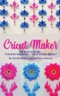 Cricut Maker: This Book Includes:
