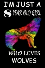 I'm Just A 8 year Old Girl Who Loves Wolves: 6 x 9 Blank, Ruled Writing Journal Lined for Girls, wolf Girl Birthday Gift, A 120 pages Composition Note Cover Image