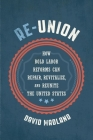 Re-Union: How Bold Labor Reforms Can Repair, Revitalize, and Reunite the United States Cover Image