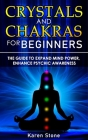 Crystals and Chakras for Beginners: The Guide to Expand Mind Power, Enhance Psychic Awareness, Increase Spiritual Energy with the Power of Crystals an Cover Image