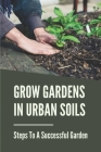 Grow Gardens In Urban Soils: Steps To A Successful Garden: Urban Agriculture Cover Image