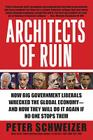 Architects of Ruin: How Big Government Liberals Wrecked the Global Economy--and How They Will Do It Again If No One Stops Them Cover Image