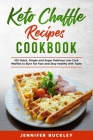 Keto Chaffle Recipes Cookbook: 100 Quick, Simple and Super Delicious Low-Carb Waffles to Burn Fat Fast and Stay healthy with Taste Cover Image