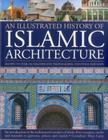 An Illustrated History of Islamic Architecture: An Introduction to the Architectural Wonders of Islam, from Mosques, Tombs and Mausolea to Gateways, P Cover Image