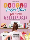 Cricut Project Ideas Sell Your Masterpieces: The Non-Binding Business of 2021. How I Quit My Job Selling Project Ideas From Home. BONUS: 5 Classy Idea Cover Image