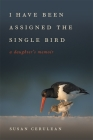 I Have Been Assigned the Single Bird: A Daughter's Memoir (Wormsloe Foundation Nature Book #39) Cover Image