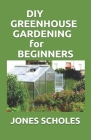 DIY Greenhouse Gardening for Beginners: Step by Step Process to Build your Greenhouse System and Grow Healthy Vegetables, Fruits, ... (Greenhouse Hydr Cover Image