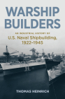 Warship Builders: An Industrial History of U.S. Naval Shipbuilding 1922-1945 (Studies in Naval History and Sea Power) Cover Image