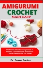 Amigurumi Crochet Made Easy: The Practical Guide For Beginners To Advance Techniques And Amigurumi Crochet Designs (The Pro Guide) Cover Image