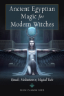 Ancient Egyptian Magic for Modern Witches: Rituals, Meditations, and Magical Tools Cover Image