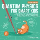 Quantum Physics for Smart Kids: A Little Scientist's Guide to Atoms, Molecules, Matter, and More (Future Geniuses #4) Cover Image