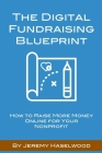 The Digital Fundraising Blueprint: How to Raise More Money Online for Your Nonprofit Cover Image