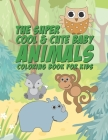 The Super Cool & Cute Baby Animals Coloring Book For Kids: 25 Fun Designs For Boys And Girls - Perfect For Young Children Preschool Elementary Toddler Cover Image