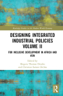 Designing Integrated Industrial Policies Volume II: For Inclusive Development in Africa and Asia (Routledge Studies in the Modern World Economy) Cover Image