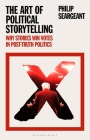 The Art of Political Storytelling: Why Stories Win Votes in Post-Truth Politics Cover Image