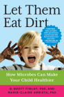 Let Them Eat Dirt: How Microbes Can Make Your Child Healthier Cover Image
