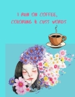 I Run on Coffee, Coloring & Cuss Words: A Motivational Swear Word Coloring Book: Funny Stress Relief Coloring Book for Adults Cover Image