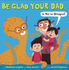 Be Glad Your Dad...(Is Not an Octopus!) Cover Image