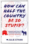 How Can Half the Country Be So Stupid?: A Memoir and Guide to Friendship Between Political Opposites Cover Image