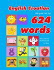 English - Croatian Bilingual First Top 624 Words Educational Activity Book for Kids: Easy vocabulary learning flashcards best for infants babies toddl Cover Image