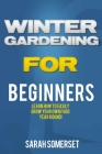 Winter Gardening For Beginners: Learn How To Easily Grow Your Own Food Year Round! Cover Image