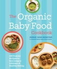 The Organic Baby Food Cookbook: 100 Yummy Recipes to Encourage a Lifetime of Healthy Eating Cover Image