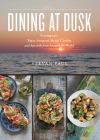 Dining at Dusk: Evening Eats - Tapas, Antipasti, Mezze, Ceviche and Aperitifs from Around the World Cover Image