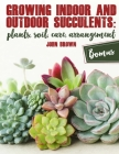Growing Indoor and Outdoor Succulents: Plants, Soil, Care, Arrangement Cover Image