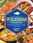 The Complete Pescatarian Cookbook: 99 Recipes to Start Your Healthy Lifestyle On a Budget + 3 Days Meal Plan Cover Image
