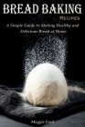 Bread Baking Recipes: A Simple Guide to Making Healthy and Delicious Bread at Home Cover Image