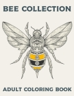 BEE COLLECTION Adult Coloring Book: Bees Colouring Book For Adults Bee Zen Doodle Designs Coloring Book Relaxing Adult Coloring Book Cover Image