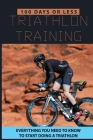 100 Days Or Less Triathlon Training: Everything You Need To Know To Start Doing A Triathlon: Olympic-Distance Range Cover Image