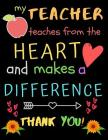 My Teacher Teaches From The Heart And Makes A Difference Thank You!: Teacher Notebook Gift - Teacher Gift Appreciation - Teacher Thank You Gift - Gift Cover Image