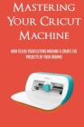 Mastering Your Cricut Machine: How To Use Your Cutting Machine & Create The Projects Of Your Dreams: Features Contained Within A Cricut Machine Cover Image