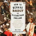 How to Behave Badly in Elizabethan England Lib/E: A Guide for Knaves, Fools, Harlots, Cuckolds, Drunkards, Liars, Thieves, and Braggarts Cover Image