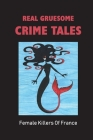 Real Gruesome Crime Tales: Female Killers Of France: Stories Of Victims Of Female Killers Cover Image