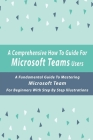 A Comprehensive How-To Guide For Microsoft Teams Users: A Fundamental Guide To Mastering Microsoft Team For Beginners With Step By Step Illustrations: Cover Image