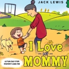 I Love My Mommy: A Fun Day for Mommy and Me Cover Image