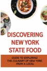 Discovering New York State Food: Guide To Exploring The Culinary Of New York From A Local: Foods You Can Only Get In New York Cover Image
