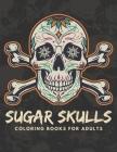 Sugar Skulls Coloring Books for Adults: Skulls Coloring Pages Designed for Mindful Meditation & Relaxation or Celebrating Dia De Los Muertos Cover Image